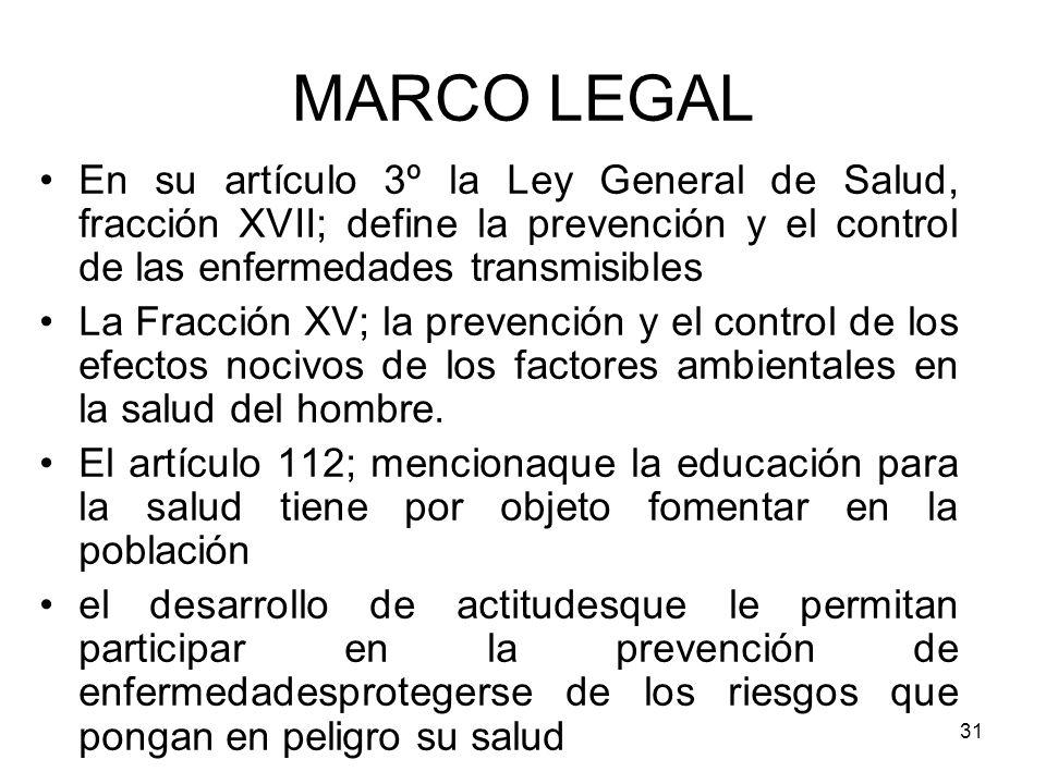 31 MARCO LEGAL En su artículo 3º la Ley General de Salud, fracción XVII; define la prevención y el control de las enfermedades transmisibles La Fracci
