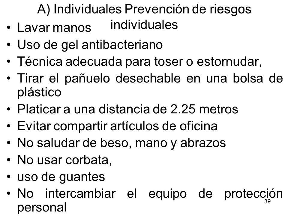 39 A) Individuales Prevención de riesgos individuales Lavar manos Uso de gel antibacteriano Técnica adecuada para toser o estornudar, Tirar el pañuelo