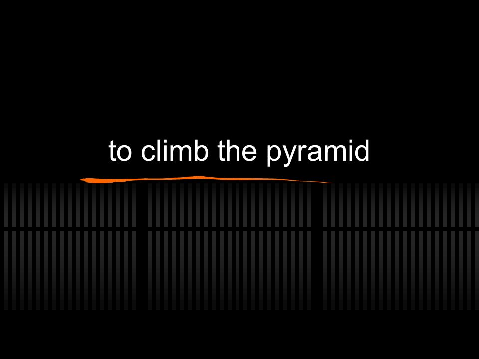 to climb the pyramid