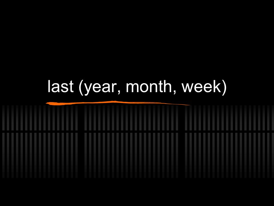 last (year, month, week)
