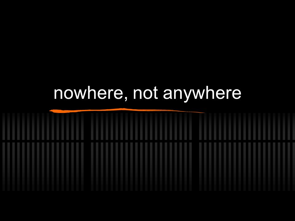 nowhere, not anywhere