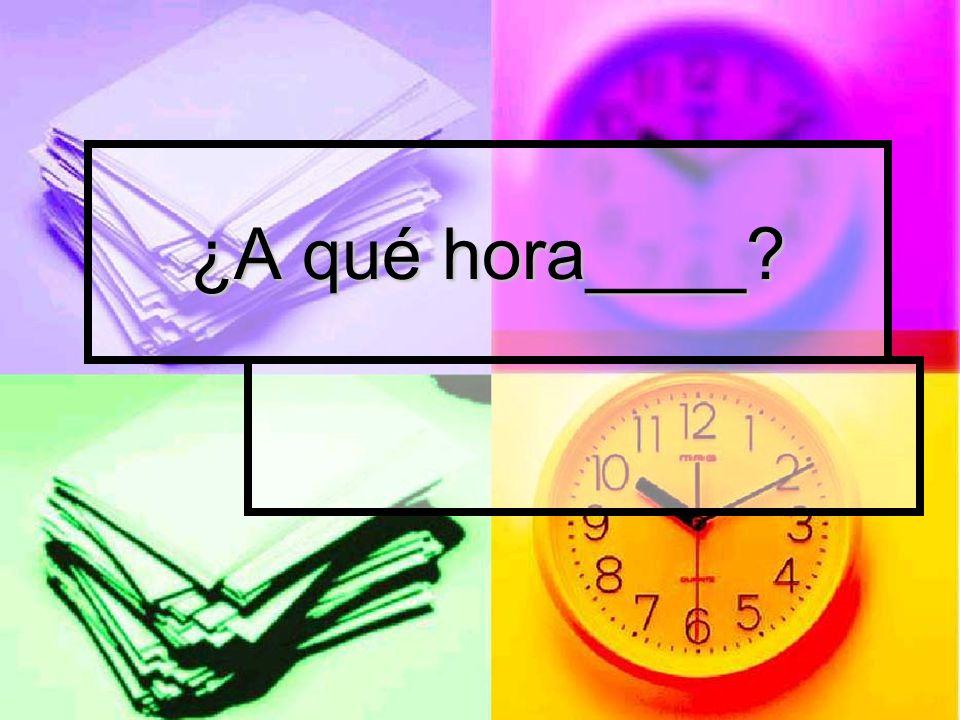 ¿A qué hora____
