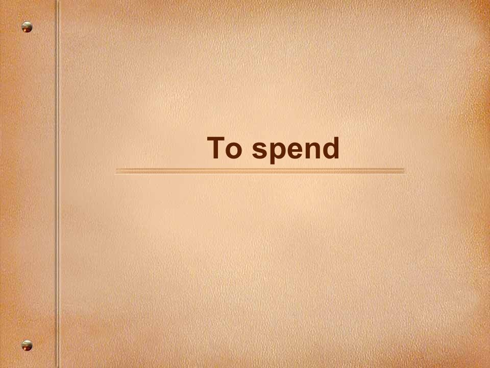 To spend