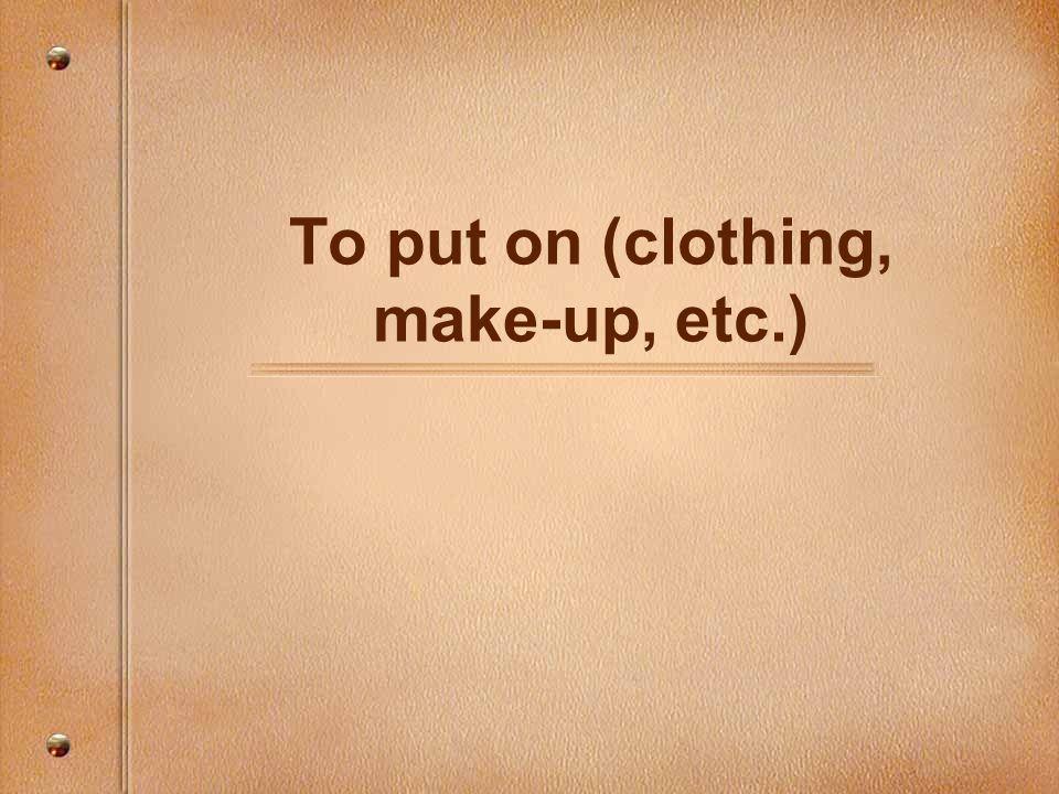 To put on (clothing, make-up, etc.)