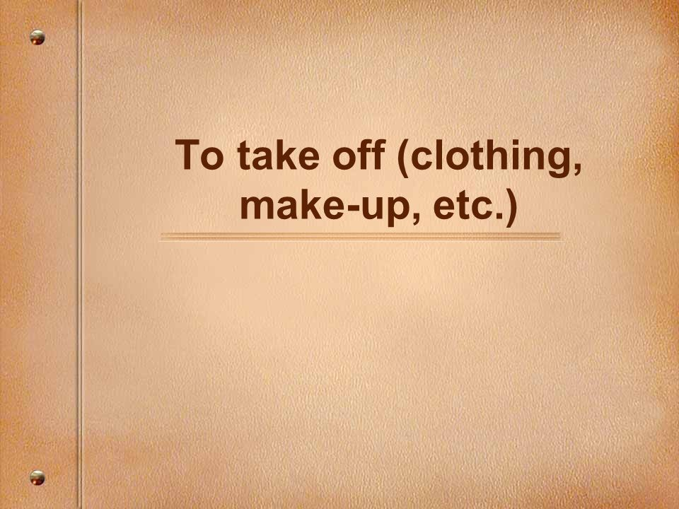 To take off (clothing, make-up, etc.)