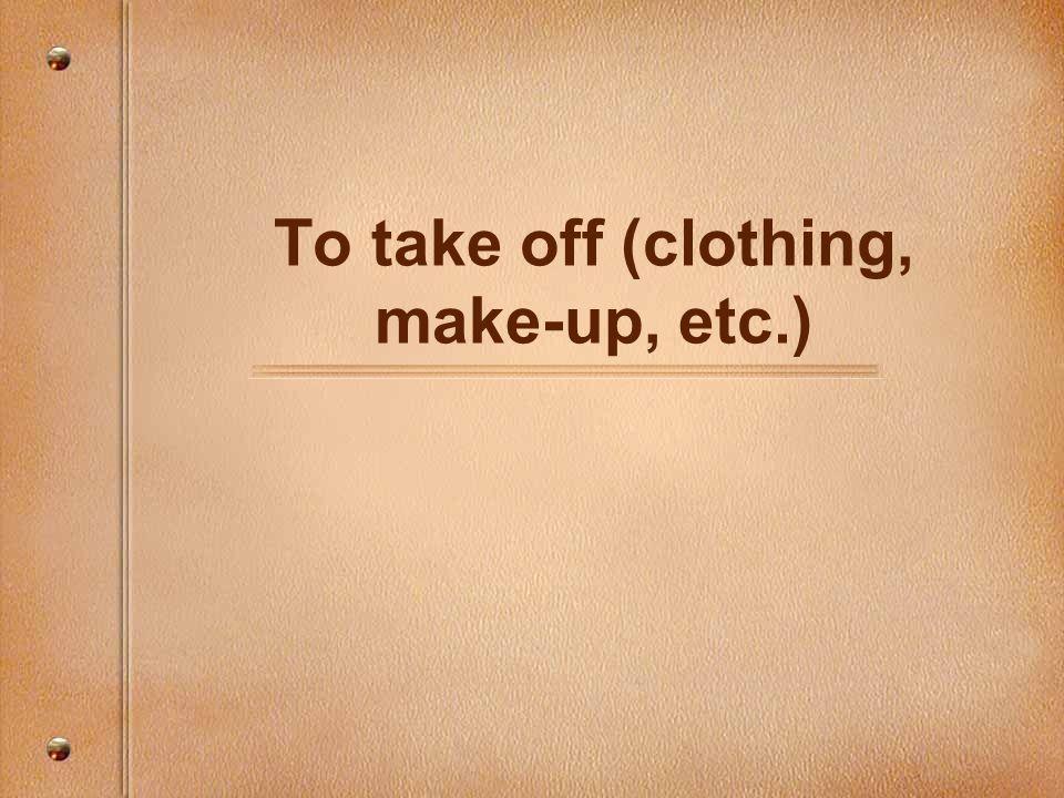 To take off (clothing, make-up, etc.)