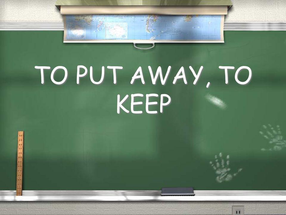 TO PUT AWAY, TO KEEP