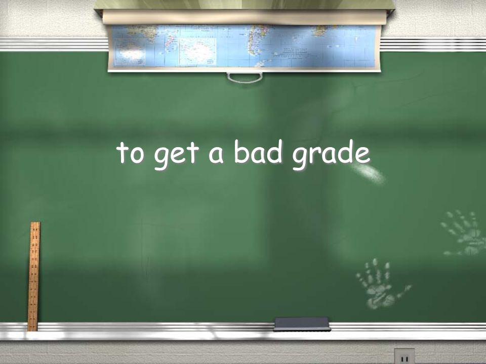 to get a bad grade