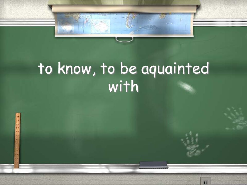 to know, to be aquainted with