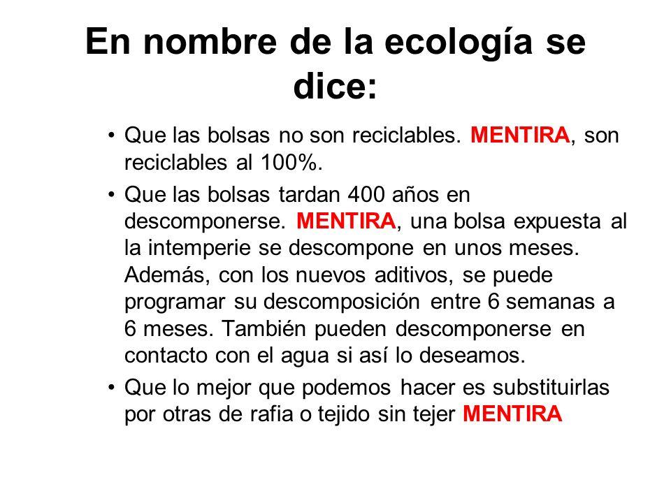En nombre de la ecología se dice: Que las bolsas no son reciclables. MENTIRA, son reciclables al 100%. Que las bolsas tardan 400 años en descomponerse