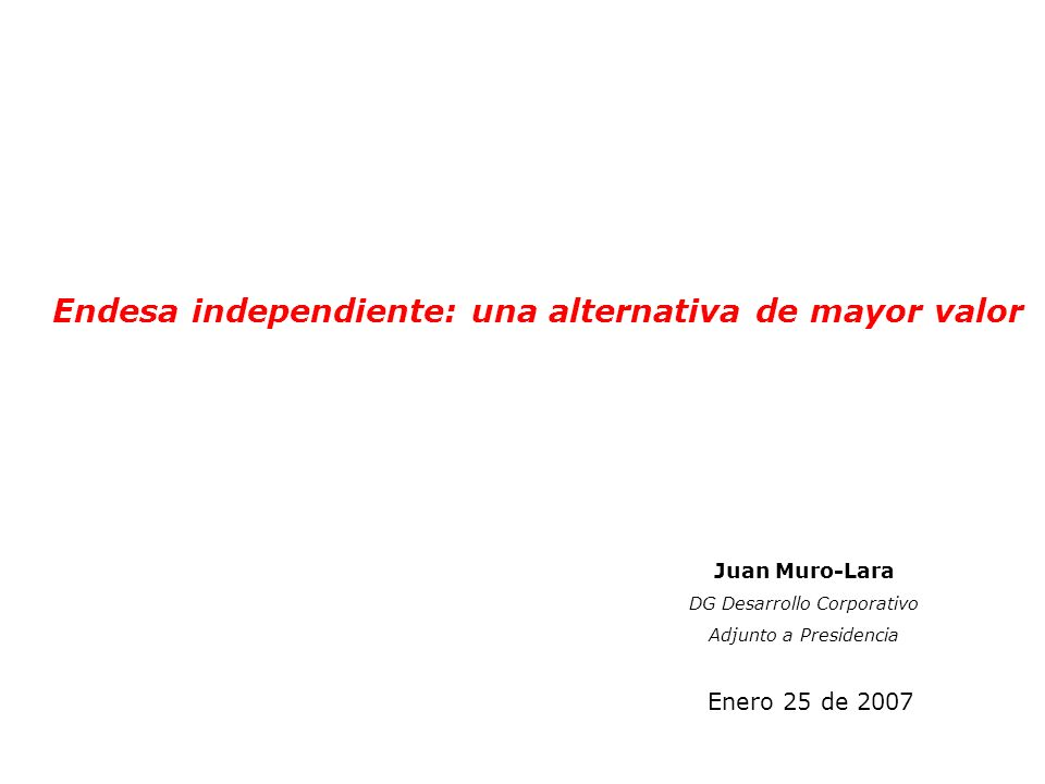 Endesa independiente: una alternativa de mayor valor Enero 25 de 2007 Juan Muro-Lara DG Desarrollo Corporativo Adjunto a Presidencia