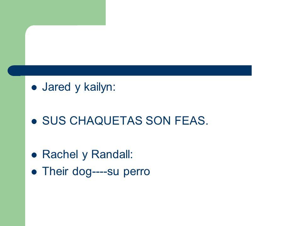 Jared y kailyn: SUS CHAQUETAS SON FEAS. Rachel y Randall: Their dog----su perro