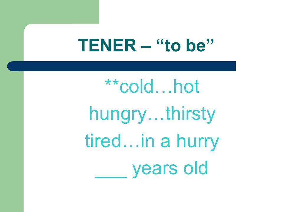 TENER – to be **frío…calor hambre…sed sueño prisa ___ años
