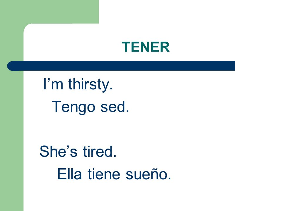 TENER Im thirsty. Tengo sed. Shes tired. Ella tiene sueño.