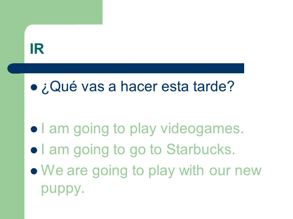 IR ¿Qué vas a hacer esta tarde? I am going to play videogames. I am going to go to Starbucks. We are going to play with our new puppy.