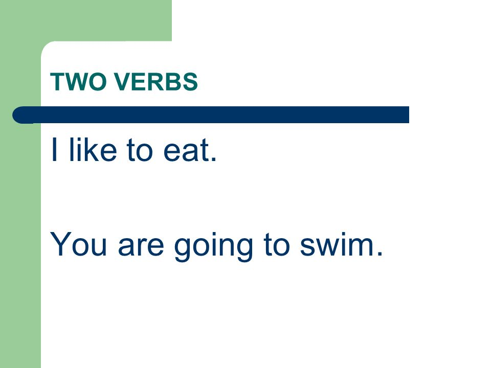 TWO VERBS I like to eat. You are going to swim.