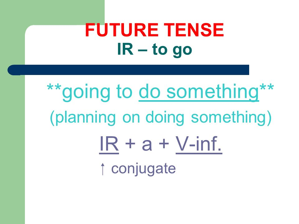 FUTURE TENSE IR – to go **going to do something** (planning on doing something) IR + a + V-inf.