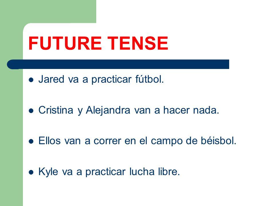 FUTURE TENSE Jared va a practicar fútbol. Cristina y Alejandra van a hacer nada. Ellos van a correr en el campo de béisbol. Kyle va a practicar lucha