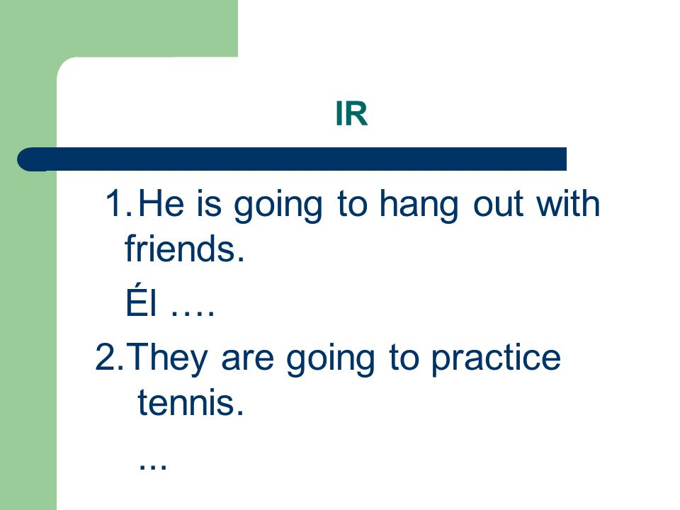 IR 1.He is going to hang out with friends.Él va a pasar tiempo con amigos.