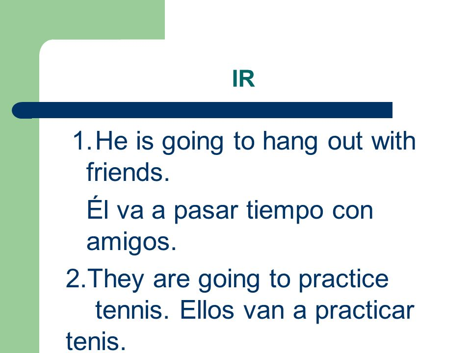 IR 1.He is going to hang out with friends. Él va a pasar tiempo con amigos.