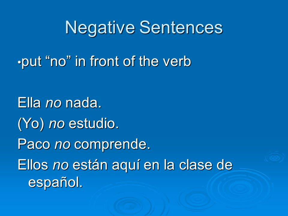 Negative Sentences put no in front of the verb put no in front of the verb Ella no nada. (Yo) no estudio. Paco no comprende. Ellos no están aquí en la
