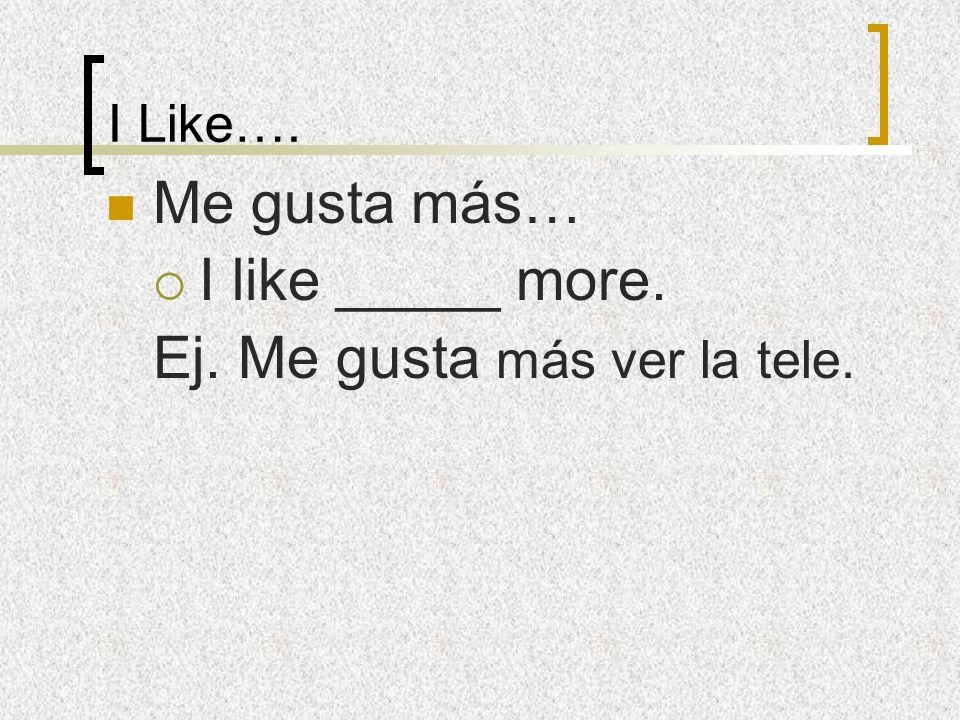 I Like…. Me gusta más… I like _____ more. Ej. Me gusta más ver la tele.