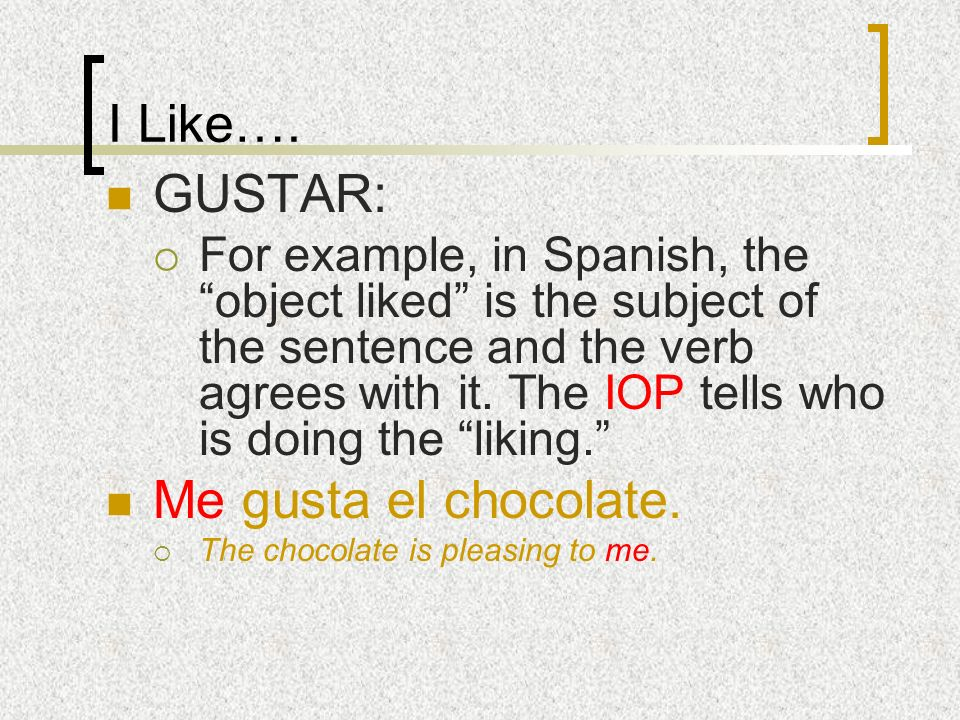 I Like…. GUSTAR: For example, in Spanish, the object liked is the subject of the sentence and the verb agrees with it. The IOP tells who is doing the