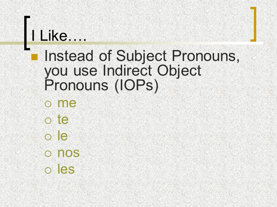 I Like…. Instead of Subject Pronouns, you use Indirect Object Pronouns (IOPs) me te le nos les