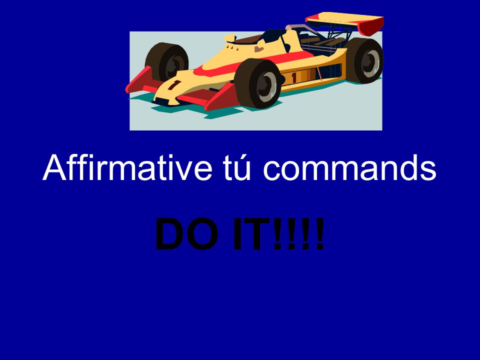 Affirmative tú commands When you tell someone to do something… –Friends (amigos) –Family members (familia) –Young people (personas jovenes)