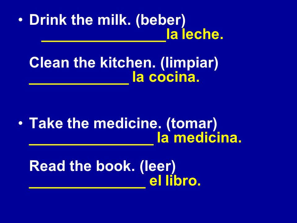 Drink the milk. (beber) _______________la leche. Clean the kitchen. (limpiar) ____________ la cocina. Take the medicine. (tomar) _______________ la me
