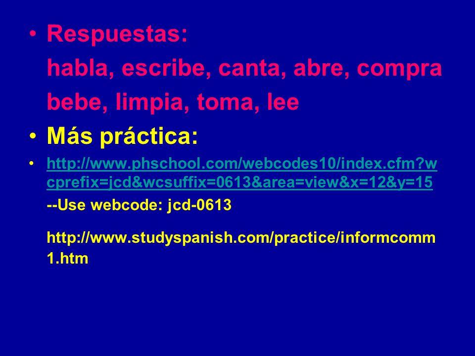 Respuestas: habla, escribe, canta, abre, compra bebe, limpia, toma, lee Más práctica: http://www.phschool.com/webcodes10/index.cfm?w cprefix=jcd&wcsuffix=0613&area=view&x=12&y=15http://www.phschool.com/webcodes10/index.cfm?w cprefix=jcd&wcsuffix=0613&area=view&x=12&y=15 --Use webcode: jcd-0613 http://www.studyspanish.com/practice/informcomm 1.htm