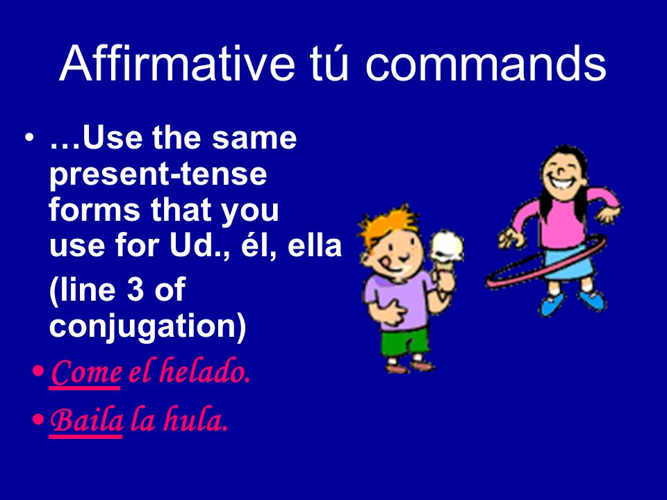 Affirmative tú commands …Use the same present-tense forms that you use for Ud., él, ella (line 3 of conjugation) Come el helado. Baila la hula.