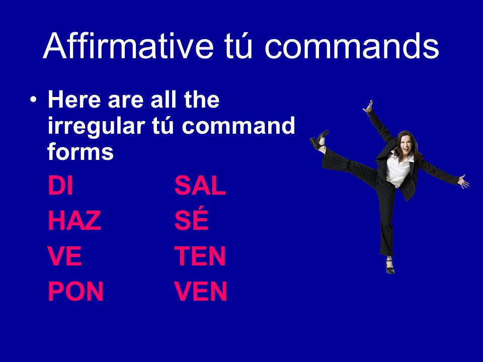 Affirmative tú commands DI SAY IT!(decir) HAZMAKE/DO IT.