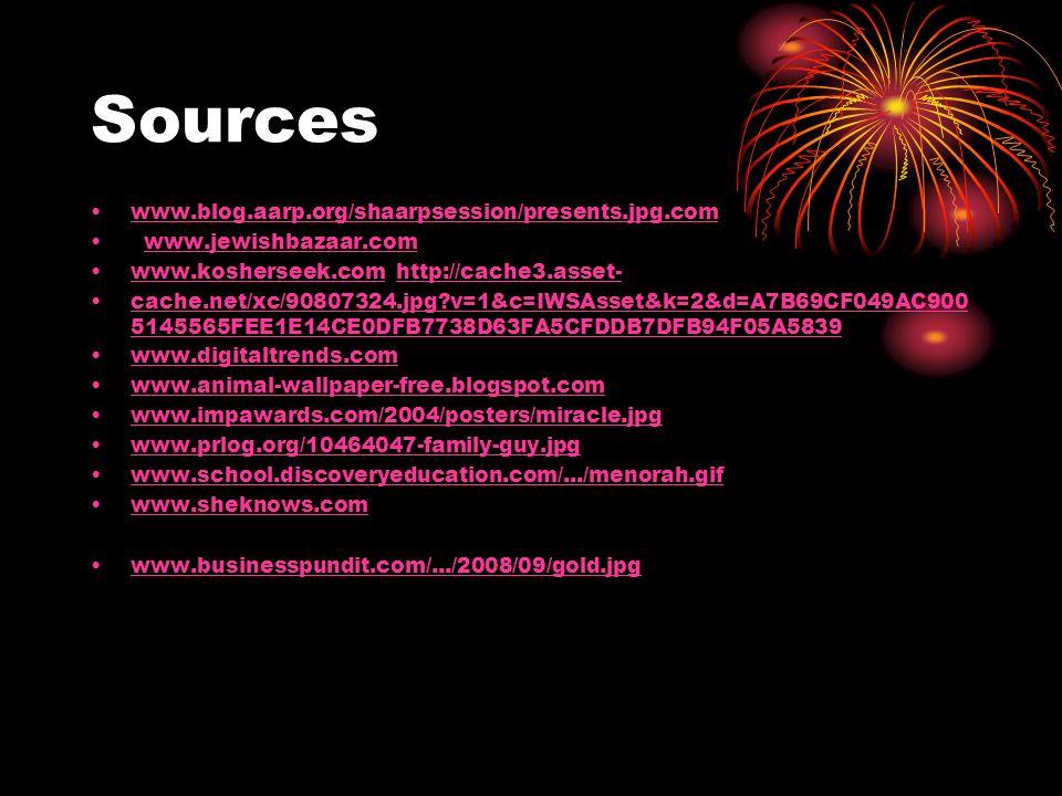 Sources www.blog.aarp.org/shaarpsession/presents.jpg.com www.jewishbazaar.com www.kosherseek.com http://cache3.asset-www.kosherseek.comhttp://cache3.asset- cache.net/xc/90807324.jpg v=1&c=IWSAsset&k=2&d=A7B69CF049AC900 5145565FEE1E14CE0DFB7738D63FA5CFDDB7DFB94F05A5839cache.net/xc/90807324.jpg v=1&c=IWSAsset&k=2&d=A7B69CF049AC900 5145565FEE1E14CE0DFB7738D63FA5CFDDB7DFB94F05A5839 www.digitaltrends.com www.animal-wallpaper-free.blogspot.com www.impawards.com/2004/posters/miracle.jpg www.prlog.org/10464047-family-guy.jpg www.school.discoveryeducation.com/.../menorah.gif www.sheknows.com www.businesspundit.com/.../2008/09/gold.jpg