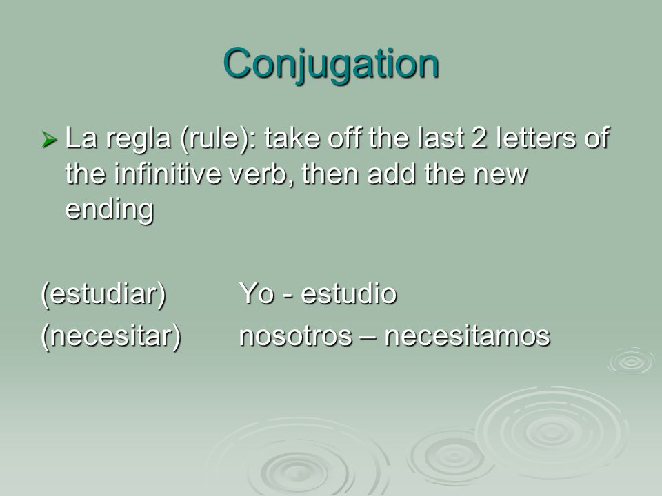 Conjugation La regla (rule): take off the last 2 letters of the infinitive verb, then add the new ending La regla (rule): take off the last 2 letters of the infinitive verb, then add the new ending (estudiar)Yo - estudio (necesitar)nosotros – necesitamos