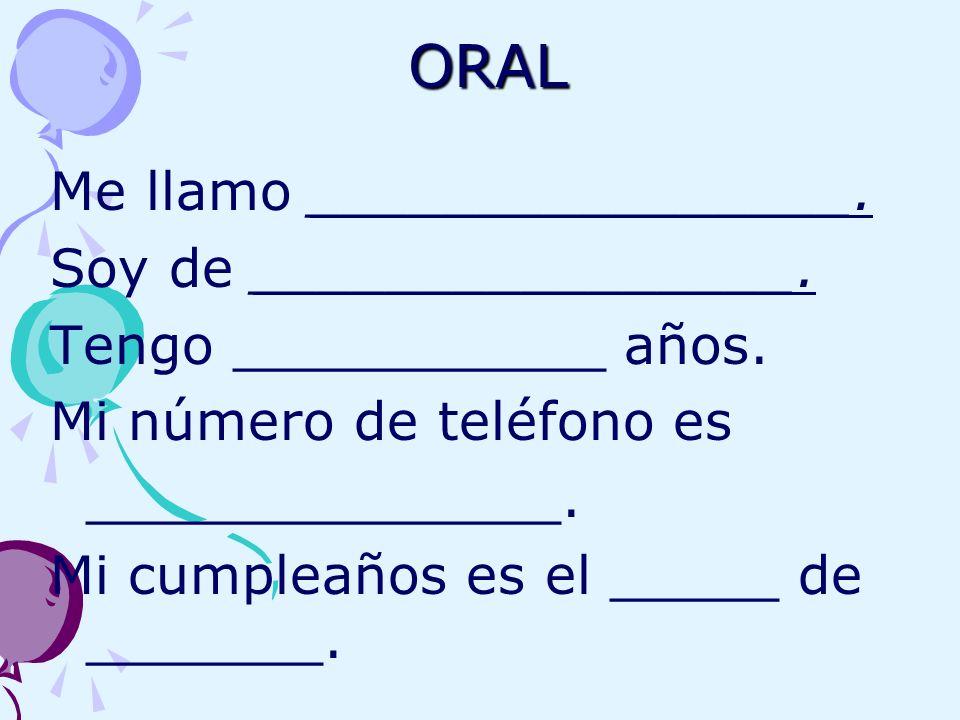 ORAL Me llamo ________________. Soy de ________________. Tengo ___________ años. Mi número de teléfono es ______________. Mi cumpleaños es el _____ de