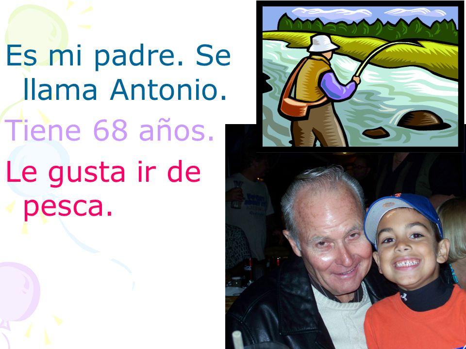 Es mi padre. Se llama Antonio. Tiene 68 años. Le gusta ir de pesca.