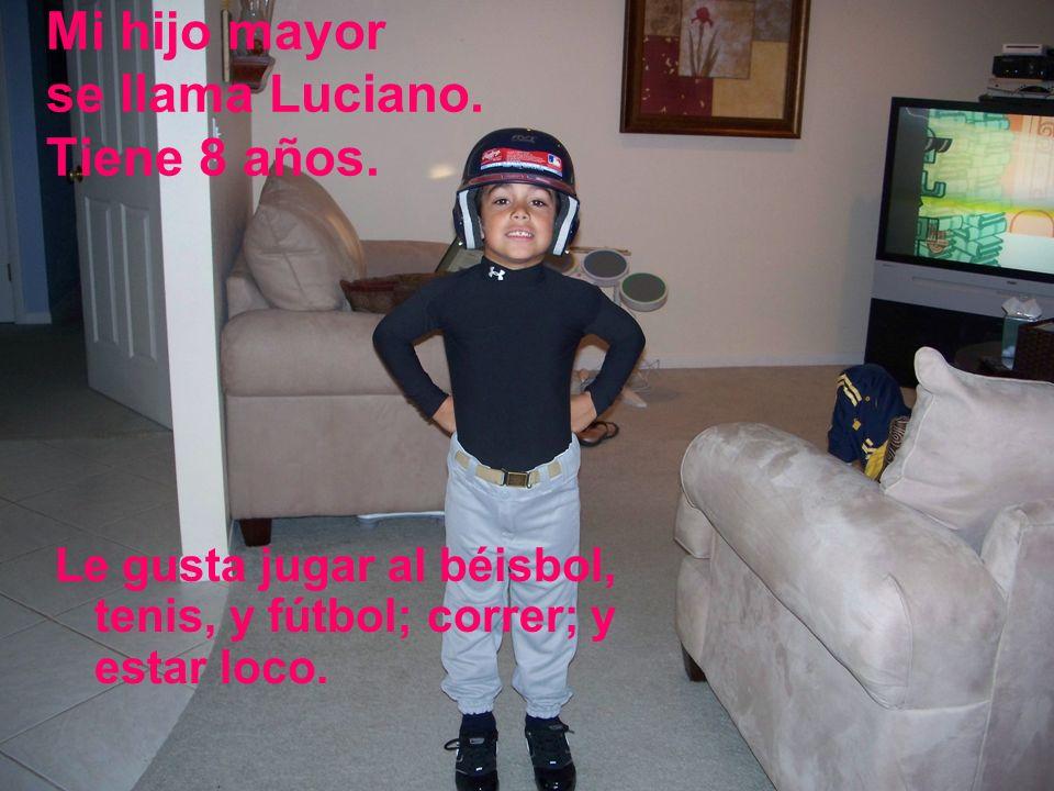 Mi hijo mayor se llama Luciano. Tiene 8 años. Le gusta jugar al béisbol, tenis, y fútbol; correr; y estar loco.