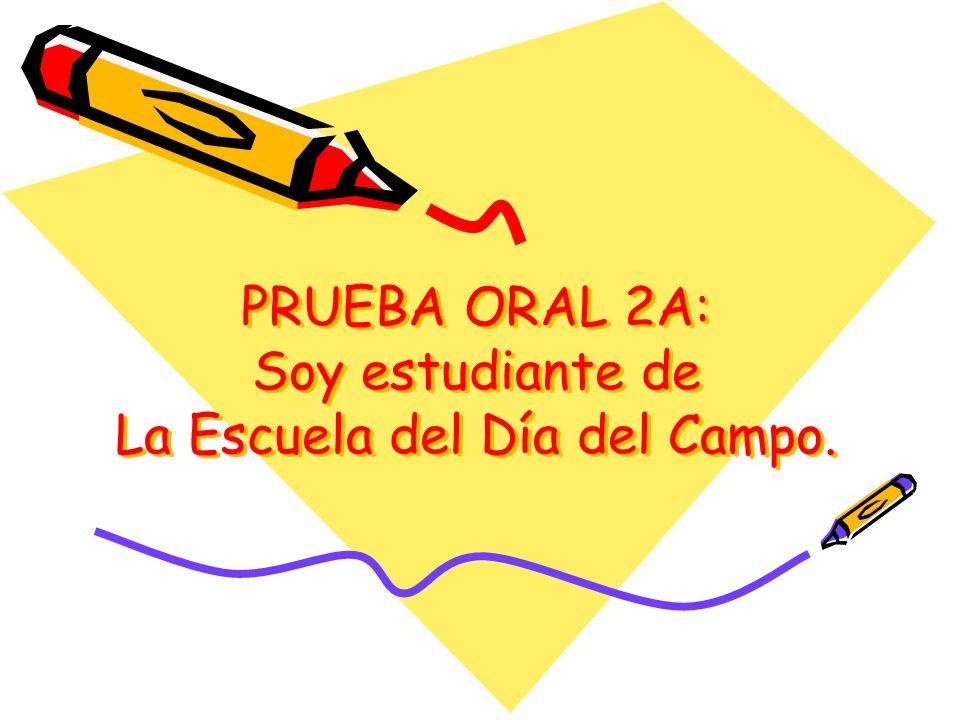 PRUEBA ORAL 2A: Soy estudiante de La Escuela del Día del Campo.