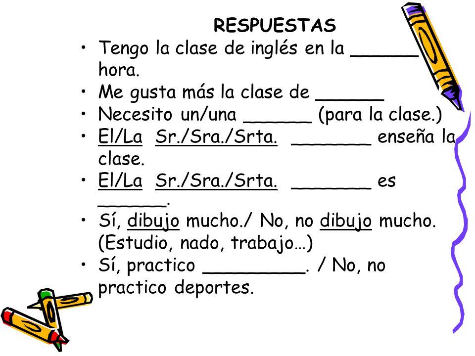 RESPUESTAS Tengo la clase de inglés en la ______ hora. Me gusta más la clase de ______ Necesito un/una ______ (para la clase.) El/La Sr./Sra./Srta. __