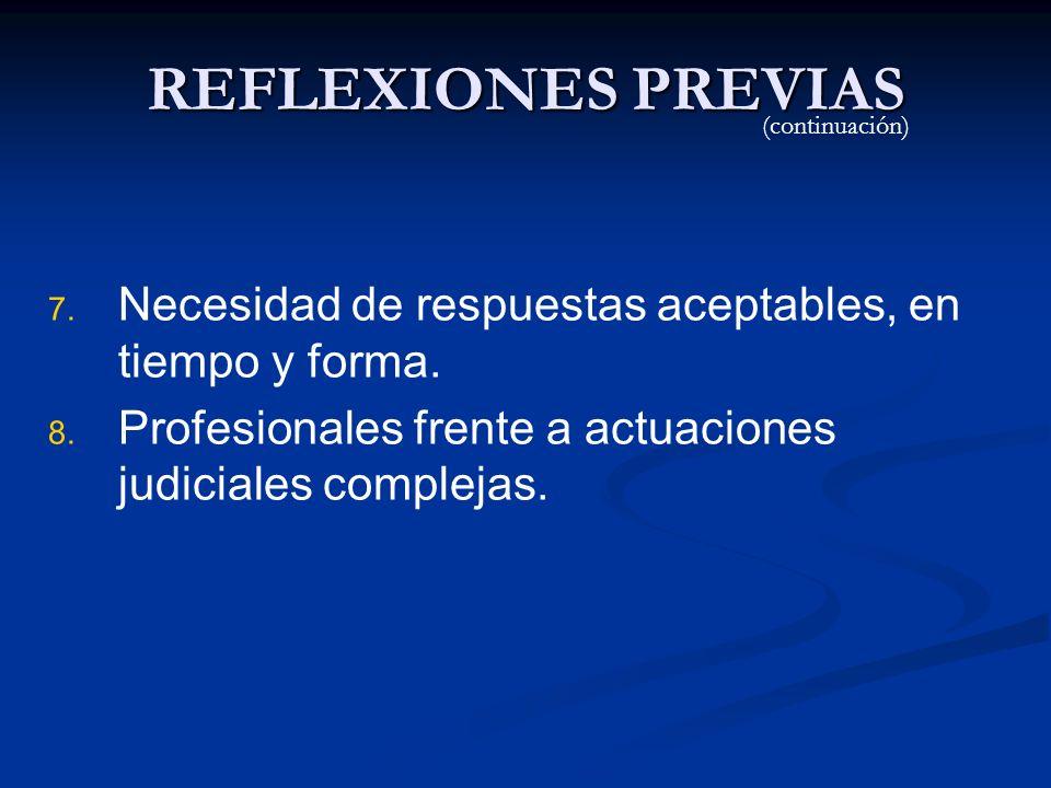 REFLEXIONES PREVIAS 7. 7. Necesidad de respuestas aceptables, en tiempo y forma. 8. 8. Profesionales frente a actuaciones judiciales complejas. (conti