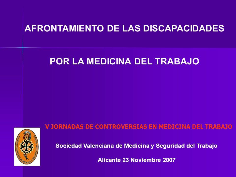 Sociedad Valenciana de Medicina y Seguridad del Trabajo Alicante 23 Noviembre 2007 AFRONTAMIENTO DE LAS DISCAPACIDADES POR LA MEDICINA DEL TRABAJO V JORNADAS DE CONTROVERSIAS EN MEDICINA DEL TRABAJO
