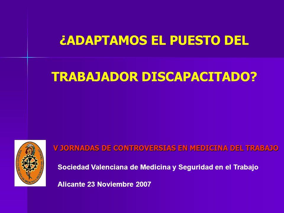 Sociedad Valenciana de Medicina y Seguridad en el Trabajo Alicante 23 Noviembre 2007 ¿ADAPTAMOS EL PUESTO DEL TRABAJADOR DISCAPACITADO