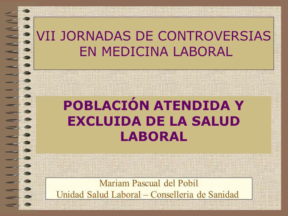 POBLACIÓN ATENDIDA Y EXCLUIDA DE LA SALUD LABORAL VII JORNADAS DE CONTROVERSIAS EN MEDICINA LABORAL Mariam Pascual del Pobil Unidad Salud Laboral – Co