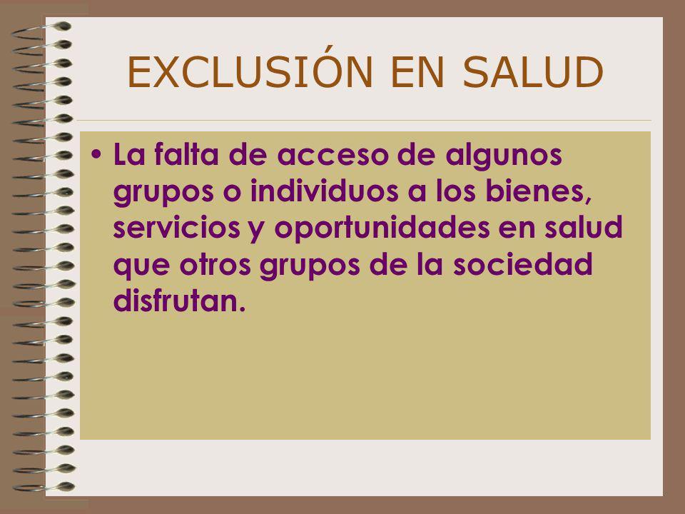 EXCLUSIÓN EN SALUD La falta de acceso de algunos grupos o individuos a los bienes, servicios y oportunidades en salud que otros grupos de la sociedad