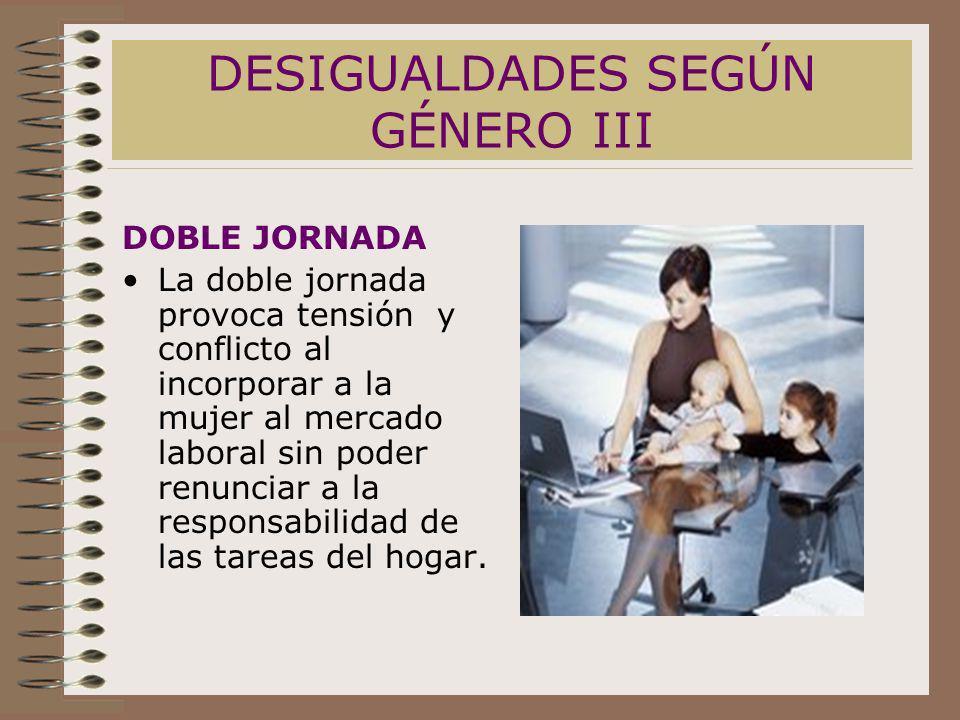 DESIGUALDADES SEGÚN GÉNERO III DOBLE JORNADA La doble jornada provoca tensión y conflicto al incorporar a la mujer al mercado laboral sin poder renunc