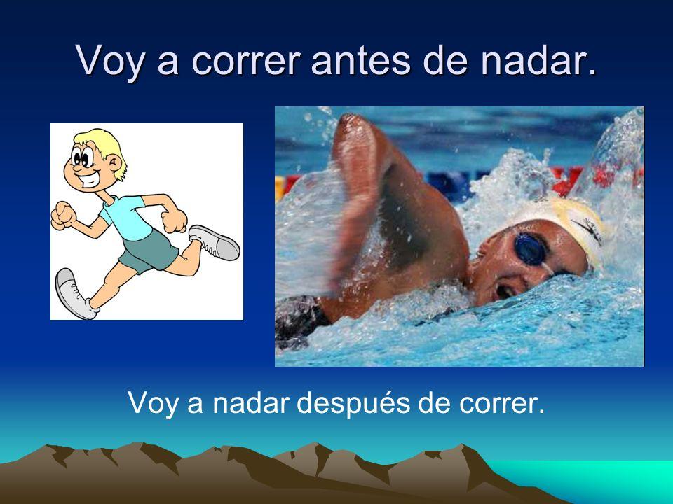 Voy a correr antes de nadar. Voy a nadar después de correr.