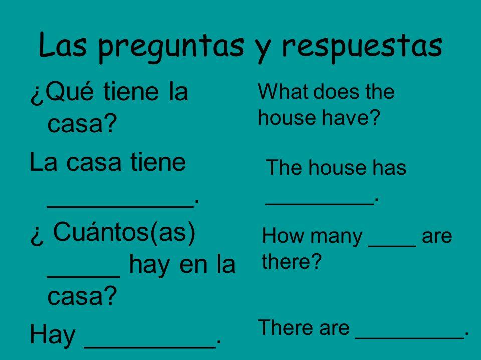 Las preguntas y respuestas ¿Qué tiene la casa? La casa tiene __________. ¿ Cuántos(as) _____ hay en la casa? Hay _________. What does the house have?