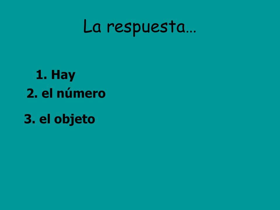 La respuesta… 2. el número 3. el objeto 1. Hay