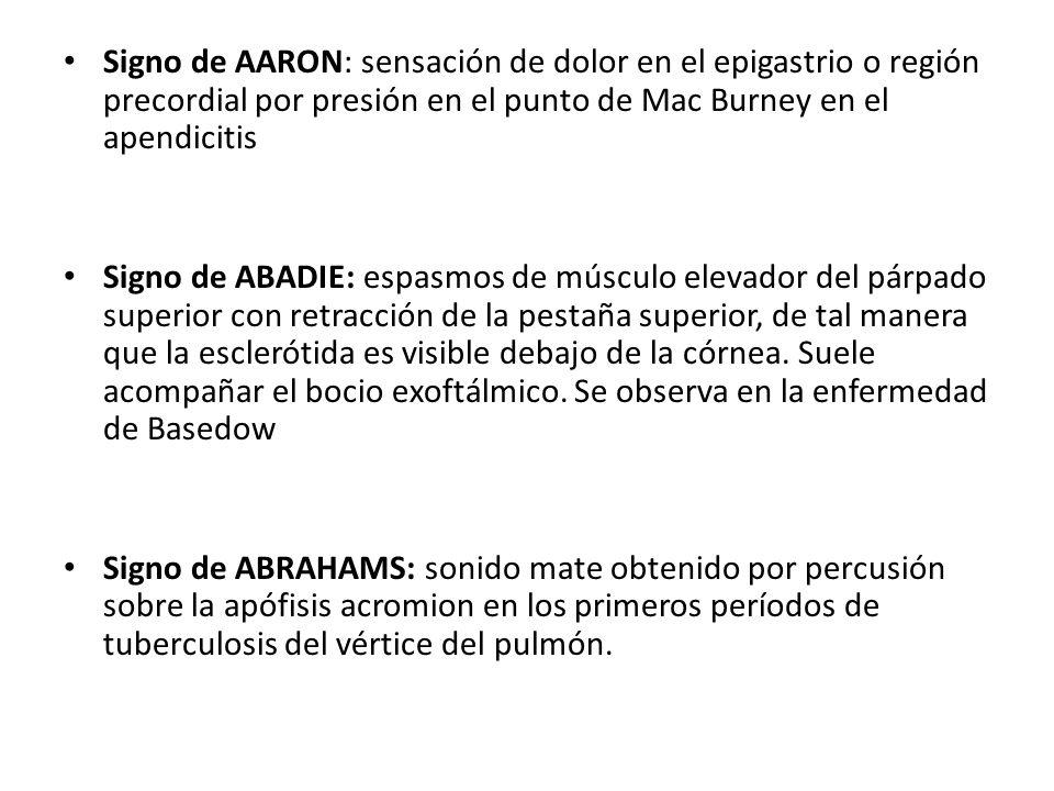 Signo de AARON: sensación de dolor en el epigastrio o región precordial por presión en el punto de Mac Burney en el apendicitis Signo de ABADIE: espas
